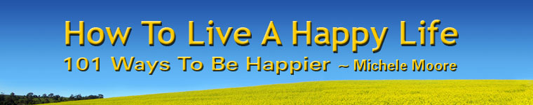 How To Live A Happy Life - 101 Ways To Be Happier by Michele Moore